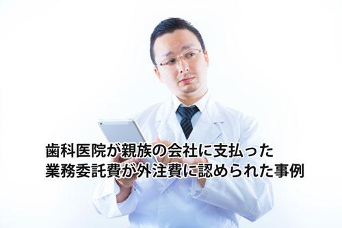 歯科医院(個人事業主)が親族の会社に支払った業務委託費が外注費に認められた事例
