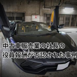 中古車販売業の社長の役員報酬が「不相当に高額」と判定された事例