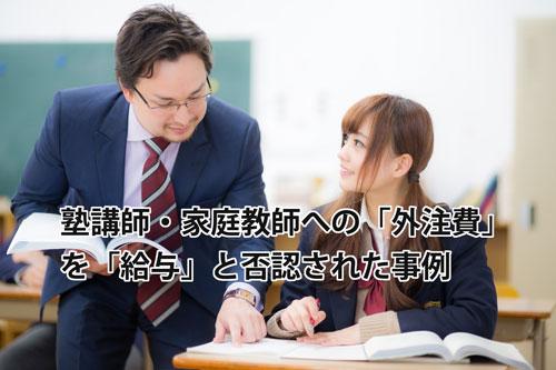 業務委託契約の塾講師・家庭教師への「外注費」を「給与」と否認された事例